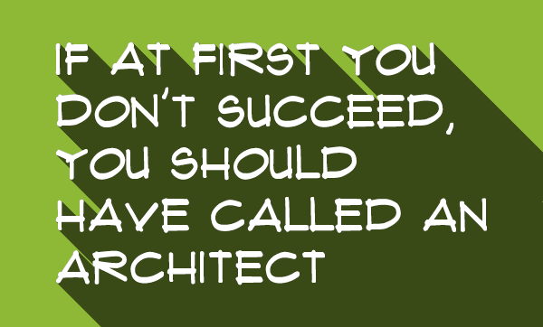 If at first you don't succeed, you should have called an architect