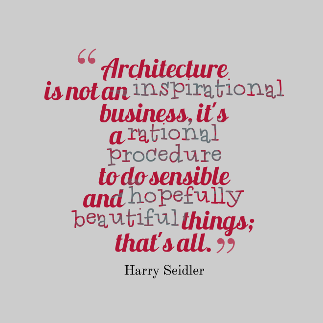 Architecture is not an inspirational business its a rational procedure to do sensible and hopefully beautiful things thats all - by Harry Seidler
