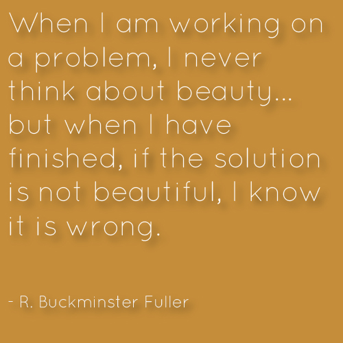 When I am working on a problem, I never think about beauty... but when I have finished, if the solution is not beautiful, I know it is wrong. R. Buckminster Fuller